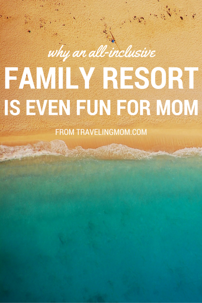 Why an All-Inclusive Family Vacation is Even Fun for Mom