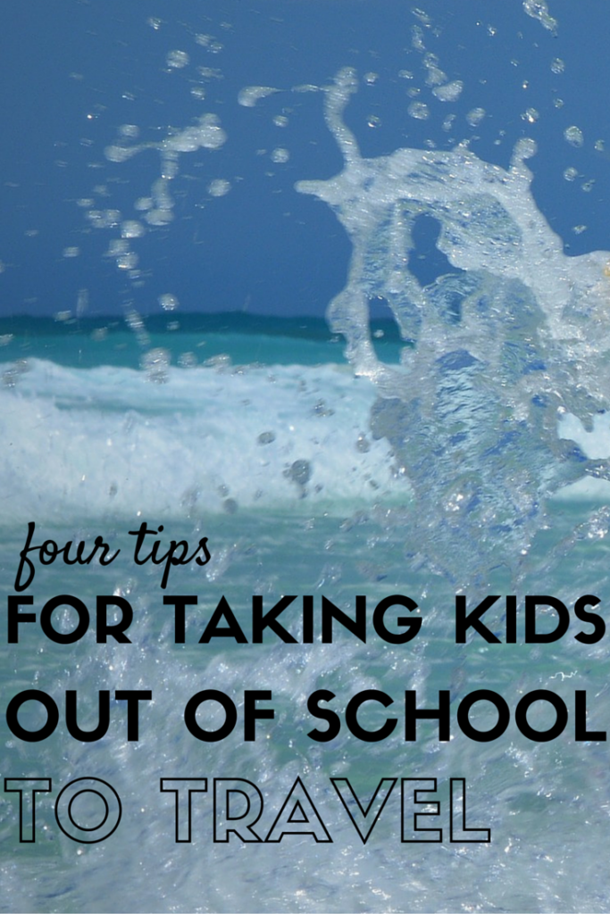 4 Tips for Taking Kids Out of School to Travel