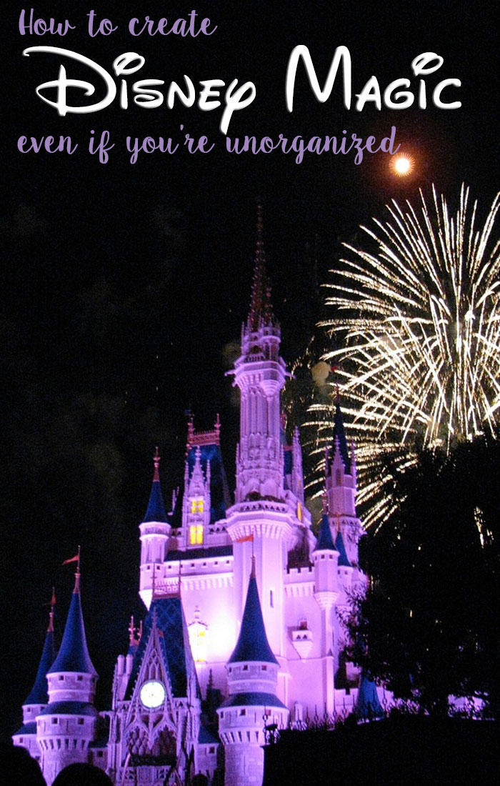 HOW TO CREATE DISNEY MAGIC EVEN IF YOU ARE UNORGANIZED